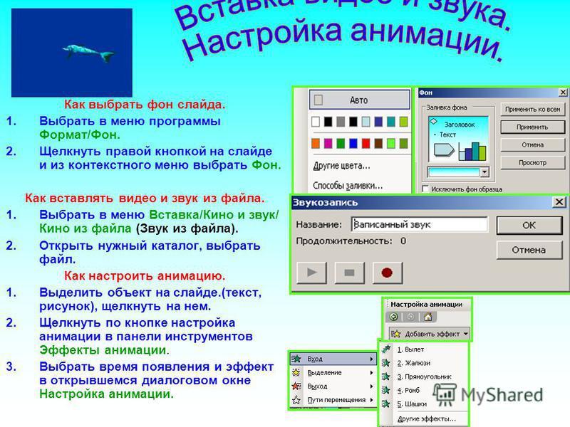 Как выбрать фон слайда. 1. Выбрать в меню программы Формат/Фон. 2. Щелкнуть правой кнопкой на слайде и из контекстного меню выбрать Фон. Как вставлять видео и звук из файла. 1. Выбрать в меню Вставка/Кино и звук/ Кино из файла (Звук из файла). 2. Отк