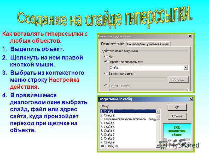 Как вставлять гиперссылки с любых объектов. 1. Выделить объект. 2. Щелкнуть на нем правой кнопкой мыши. 3. Выбрать из контекстного меню строку Настройка действия. 4. В появившемся диалоговом окне выбрать слайд, файл или адрес сайта, куда произойдет п