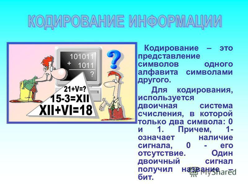 Кодирование – это представление символов одного алфавита символами другого. Для кодирования, используется двоичная система счисления, в которой только два символа: 0 и 1. Причем, 1- означает наличие сигнала, 0 - его отсутствие. Один двоичный сигнал п