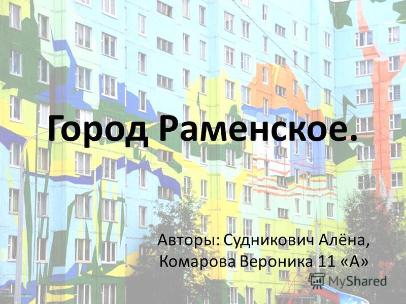 Город Раменское. Авторы: Судникович Алёна, Комарова Вероника 11 «А»