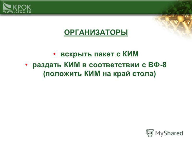 ОРГАНИЗАТОРЫ вскрыть пакет с КИМ раздать КИМ в соответствии с ВФ-8 (положить КИМ на край стола)