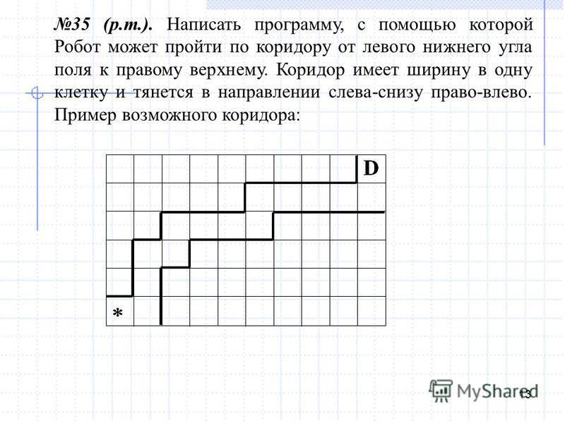13 35 (р.т.). Написать программу, с помощью которой Робот может пройти по коридору от левого нижнего угла поля к правому верхнему. Коридор имеет ширину в одну клетку и тянется в направлении слева-снизу право-влево. Пример возможного коридора:
