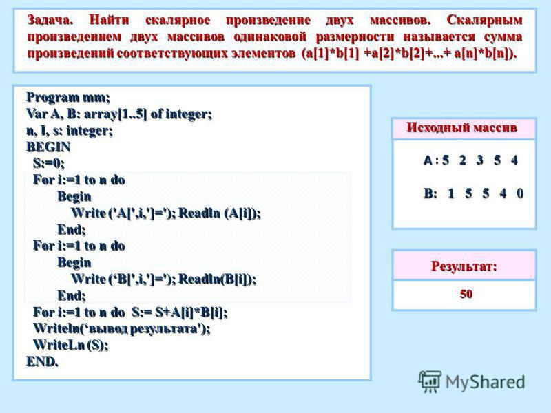 Задача. Найти скалярное произведение двух массивов. Скалярным произведением двух массивов одинаковой размерности называется сумма произведений соответствующих элементов (a[1]*b[1] +a[2]*b[2]+...+ a[n]*b[n]). Program mm; Var A, B: array[1..5] of integ