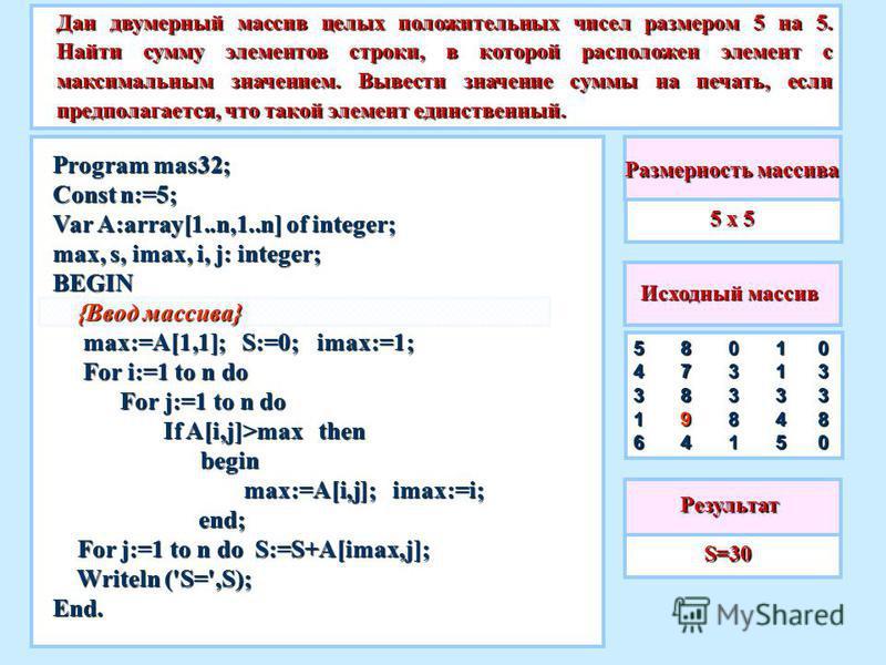 5 х 5 Дан двумерный массив целых положительных чисел размером 5 на 5. Найти сумму элементов строки, в которой расположен элемент с максимальным значением. Вывести значение суммы на печать, если предполагается, что такой элемент единственный. S=30 S=3