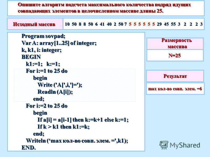 Опишите алгоритм подсчета максимального количества подряд идущих совпадающих элементов в целочисленном массиве длины 25. Результат max кол-во совп. элем. =6 Размерность массива массиваN=25 Program sovpad; Var A: array[1..25] of integer; k, k1, i: int