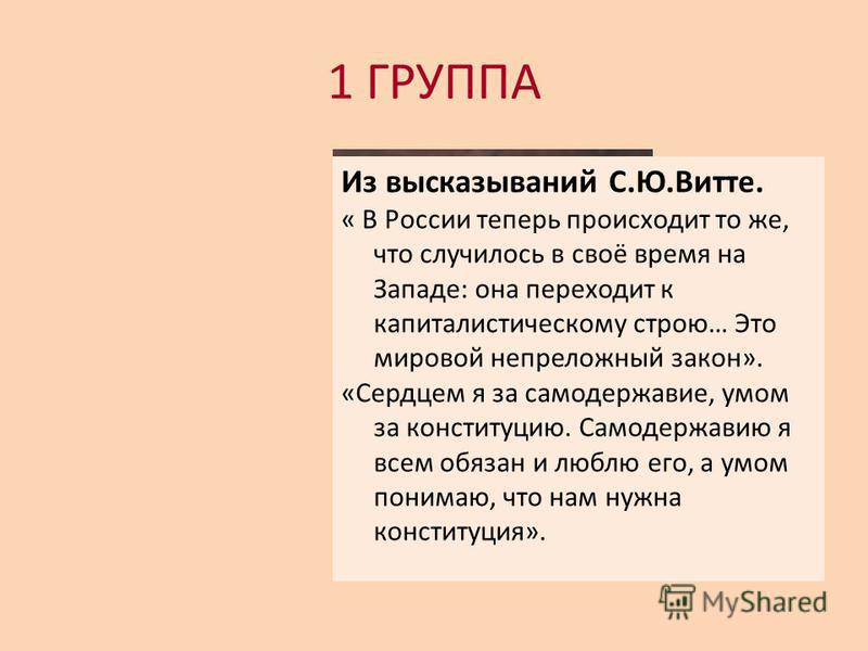 1 ГРУППА Из высказываний С.Ю.Витте. « В России теперь происходит то же, что случилось в своё время на Западе: она переходит к капиталистическому строю… Это мировой непреложный закон». «Сердцем я за самодержавие, умом за конституцию. Самодержавию я вс
