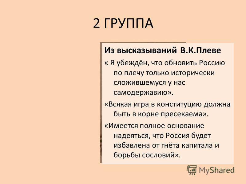 2 ГРУППА Из высказываний В.К.Плеве « Я убеждён, что обновить Россию по плечу только исторически сложившемуся у нас самодержавию». «Всякая игра в конституцию должна быть в корне пресекаема». «Имеется полное основание надеяться, что Россия будет избавл