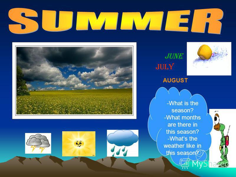 JUNE JULY AUGUST -What is the season? -What months are there in this season? -Whats the weather like in this season?