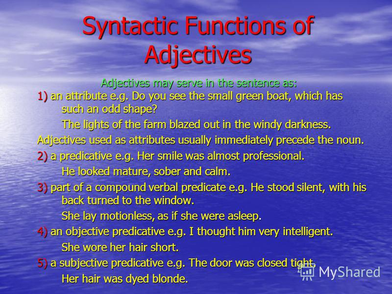 Syntactic Functions of Adjectives Adjectives may serve in the sentence as: 1) an attribute e.g. Do you see the small green boat, which has such an odd shape? The lights of the farm blazed out in the windy darkness. Adjectives used as attributes usual