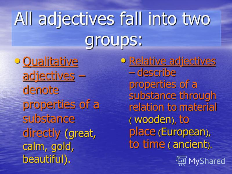 All adjectives fall into two groups: Qualitative adjectives – denote properties of a substance directly (great, calm, gold, beautiful). Qualitative adjectives – denote properties of a substance directly (great, calm, gold, beautiful). Relative adject