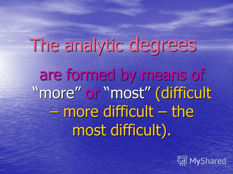 The analytic degrees are formed by means of more or most (difficult – more difficult – the most difficult).