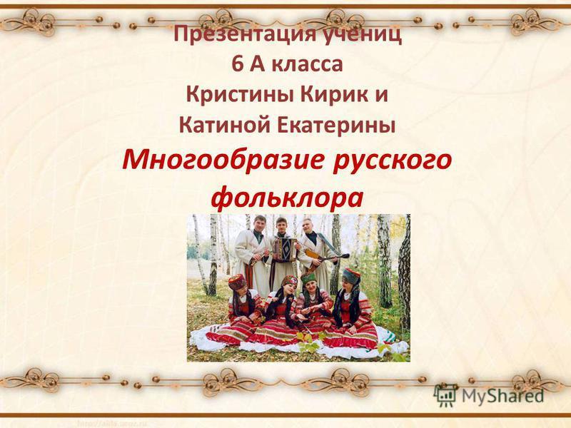 Презентация учениц 6 А класса Кристины Кирик и Катиной Екатерины Многообразие русского фольклора