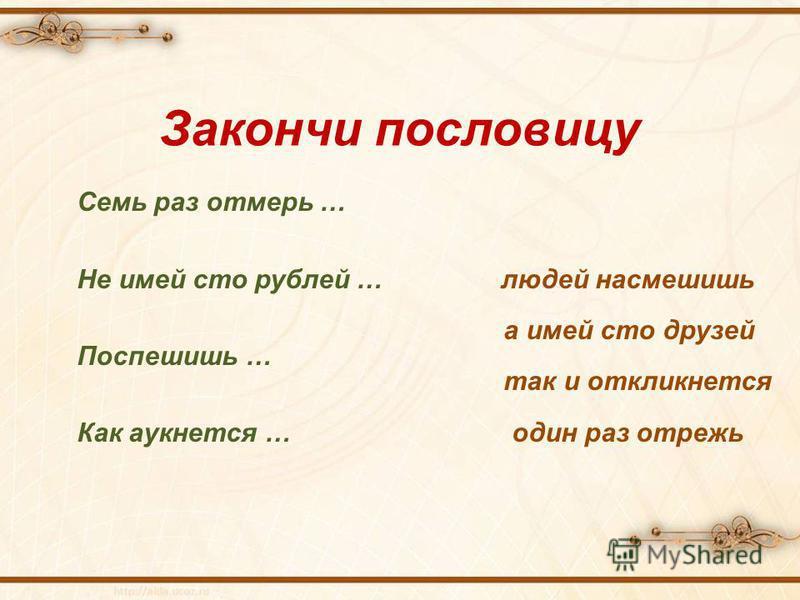 Семь раз отмерь … Не имей сто рублей … людей насмешишь а имей сто друзей Поспешишь … так и откликнется Как аукнется … один раз отрежь Закончи пословицу