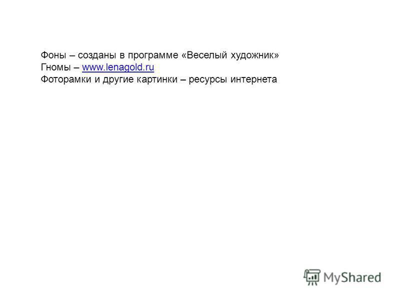 Фоны – созданы в программе «Веселый художник» Гномы – www.lenagold.ruwww.lenagold.ru Фоторамки и другие картинки – ресурсы интернета