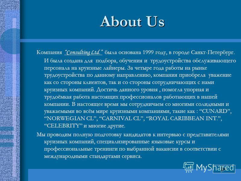 About Us Компания Consulting Ltd. была основана 1999 году, в городе Санкт-Петербург. И была создана для подбора, обучения и трудоустройства обслуживающего персонала на круизные лайнеры. За четыре года работы на рынке трудоустройства по данному направ