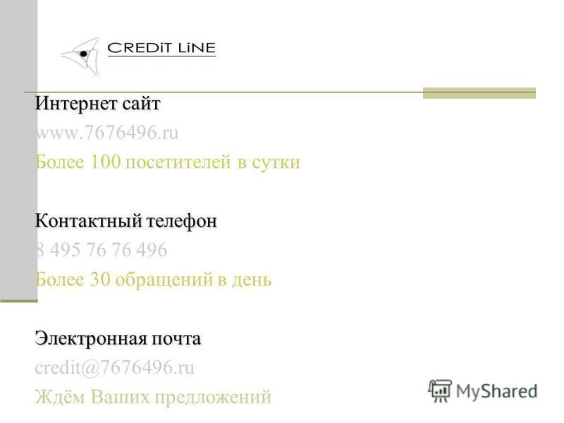 Интернет сайт www.7676496. ru Более 100 посетителей в сутки Контактный телефон 8 495 76 76 496 Более 30 обращений в день Электронная почта credit@7676496. ru Ждём Ваших предложений