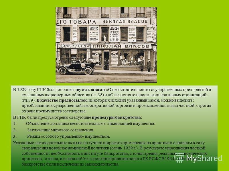 Банкротство в период нэпа В 1927 году ГПК был дополнен 37-й главой «О несостоятельности частных лиц, физических и юридических». Нормы этой главы распространялись на граждан и частные организации, прекратившие платежи по долгам свыше 3000 рублей, или,