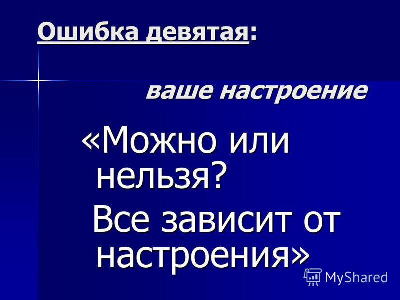Ошибка девятая: ваше настроение «Можно или нельзя? Все зависит от настроения» Все зависит от настроения»