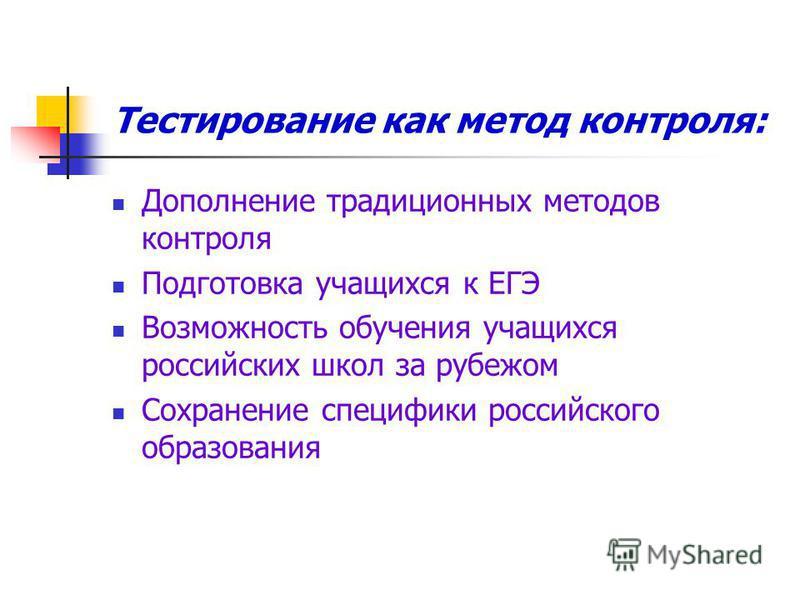 Тестирование как метод контроля: Дополнение традиционных методов контроля Подготовка учащихся к ЕГЭ Возможность обучения учащихся российских школ за рубежом Сохранение специфики российского образования
