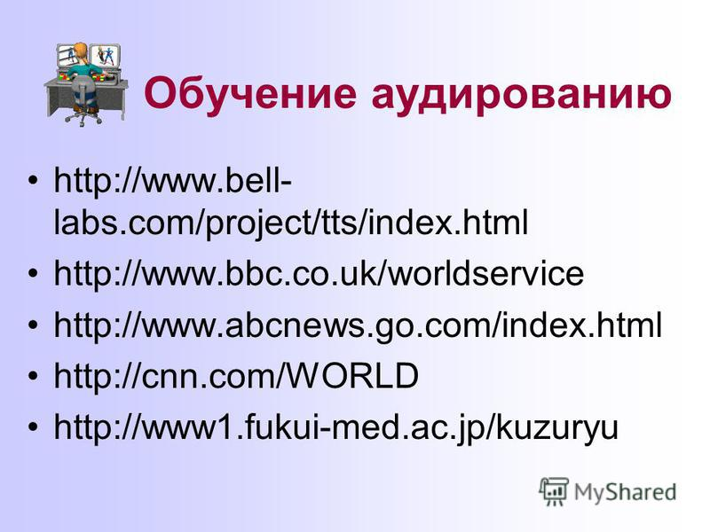 Обучение аудированию http://www.bell- labs.com/project/tts/index.html http://www.bbc.co.uk/worldservice http://www.abcnews.go.com/index.html http://cnn.com/WORLD http://www1.fukui-med.ac.jp/kuzuryu