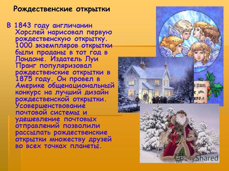 Рождественские открытки В 1843 году англичанин Хорслей нарисовал первую рождественскую открытку. 1000 экземпляров открытки были проданы в тот год в Лондоне. Издатель Луи Пранг популяризовал рождественские открытки в 1875 году. Он провел в Америке общ