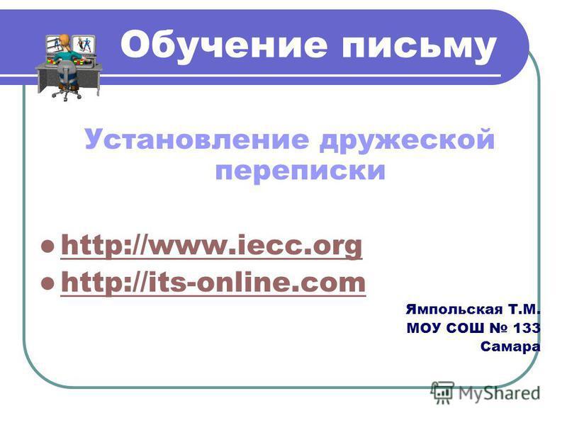Обучение письму Установление дружеской переписки http://www.iecc.org http://its-online.com http://its-online.com Ямпольская Т.М. МОУ СОШ 133 Самара