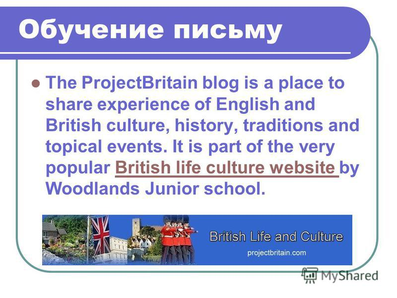 The ProjectBritain blog is a place to share experience of English and British culture, history, traditions and topical events. It is part of the very popular British life culture website by Woodlands Junior school.British life culture website Обучени