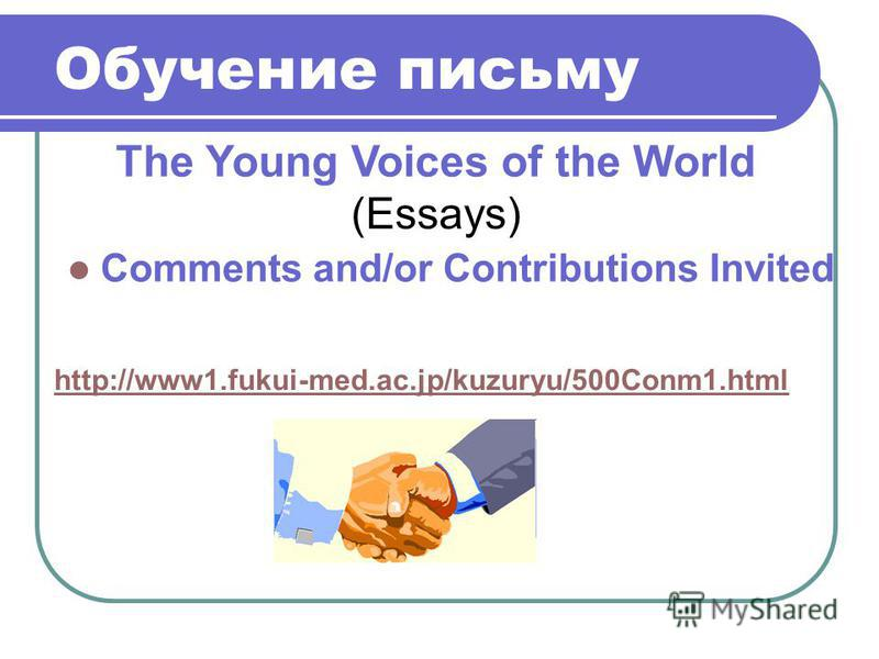 Comments and/or Contributions Invited http://www1.fukui-med.ac.jp/kuzuryu/500Conm1. html The Young Voices of the World (Essays)
