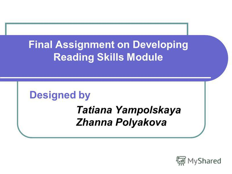 Final Assignment on Developing Reading Skills Module Designed by Tatiana Yampolskaya Zhanna Polyakova