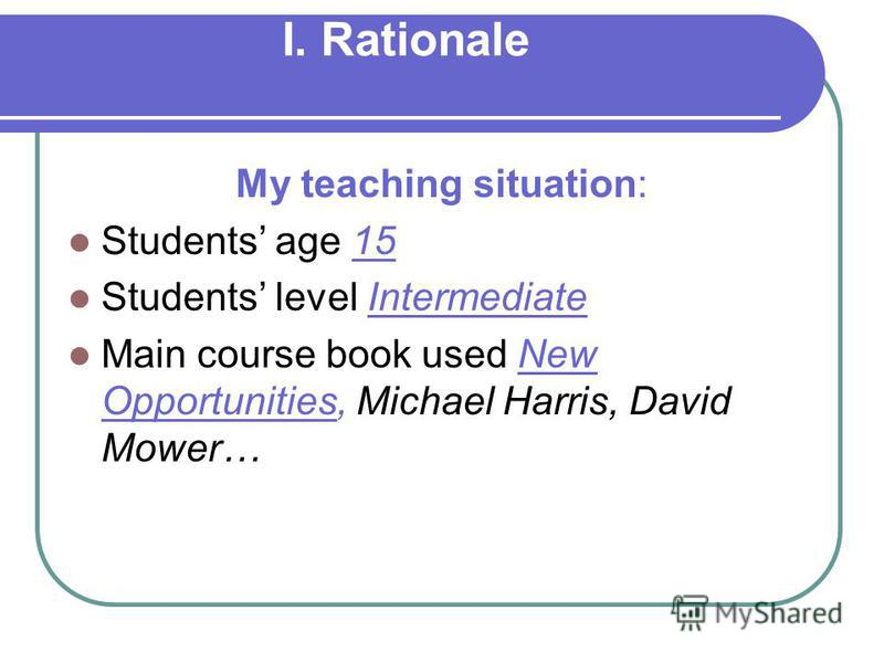I. Rationale My teaching situation: Students age 15 Students level Intermediate Main course book used New Opportunities, Michael Harris, David Mower…
