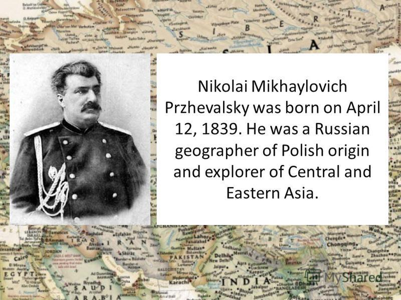Nikolai Mikhaylovich Przhevalsky was born on April 12, 1839. He was a Russian geographer of Polish origin and explorer of Central and Eastern Asia.