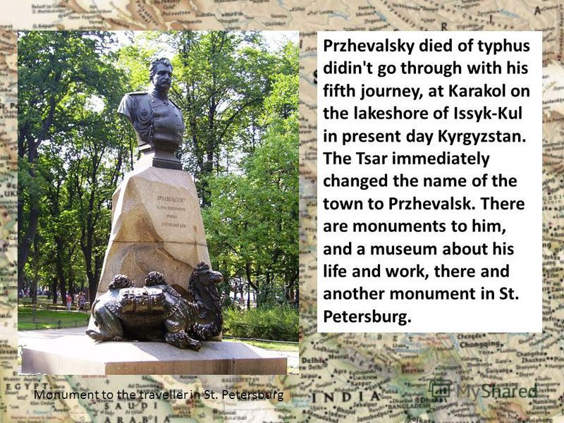 Przhevalsky died of typhus didin't go through with his fifth journey, at Karakol on the lakeshore of Issyk-Kul in present day Kyrgyzstan. The Tsar immediately changed the name of the town to Przhevalsk. There are monuments to him, and a museum about