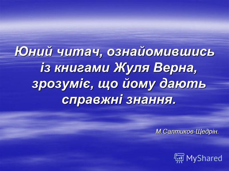 Юний читач, ознайомившись із книгами Жуля Верна, зрозуміє, що йому дають справжні знання. М.Салтиков-Щедрін.