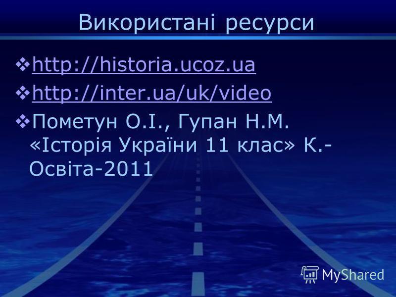 Використані ресурси http://historia.ucoz.ua http://inter.ua/uk/video Пометун О.І., Гупан Н.М. «Історія України 11 клас» К.- Освіта-2011