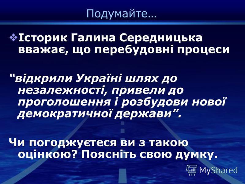 Подумайте… Історик Галина Середницька вважає, що перебудовні процеси відкрили Україні шлях до незалежності, привели до проголошення і розбудови нової демократичної держави. Чи погоджуєтеся ви з такою оцінкою? Поясніть свою думку.