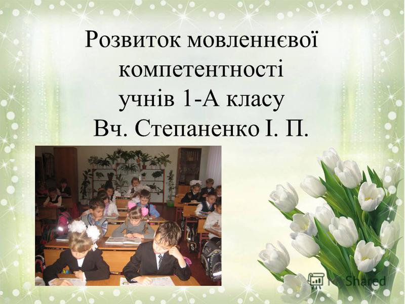 Розвиток мовленнєвої компетентності учнів 1-А класу Вч. Степаненко І. П.