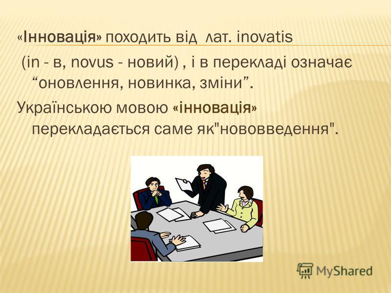 «Інновація» походить від лат. іnovatis (in - в, novus - новий), і в перекладі означає оновлення, новинка, зміни. Українською мовою «інновація» перекладається саме якнововведення.