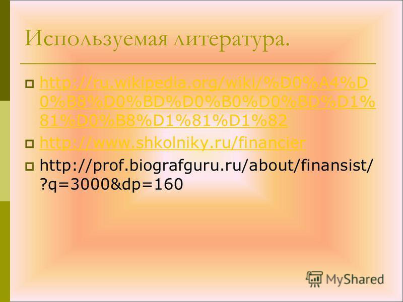 Используемая литература. http://ru.wikipedia.org/wiki/%D0%A4%D 0%B8%D0%BD%D0%B0%D0%BD%D1% 81%D0%B8%D1%81%D1%82 http://ru.wikipedia.org/wiki/%D0%A4%D 0%B8%D0%BD%D0%B0%D0%BD%D1% 81%D0%B8%D1%81%D1%82 http://www.shkolniky.ru/financier http://prof.biograf