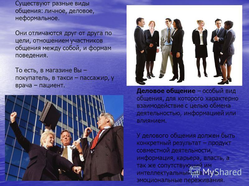 Существуют разные виды общения: личное, деловое, неформальное. Они отличаются друг от друга по цели, отношением участников общения между собой, и формам поведения. То есть, в магазине Вы – покупатель, в такси – пассажир, у врача – пациент. Деловое об