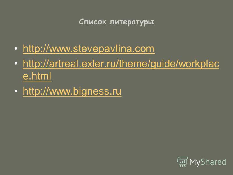 Список литературы http://www.stevepavlina.com http://artreal.exler.ru/theme/guide/workplac e.htmlhttp://artreal.exler.ru/theme/guide/workplac e.html http://www.bigness.ru