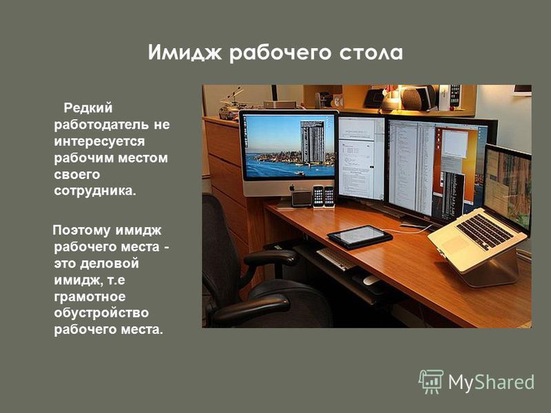 Имидж рабочего стола Редкий работодатель не интересуется рабочим местом своего сотрудника. Поэтому имидж рабочего места - это деловой имидж, т.е грамотное обустройство рабочего места.