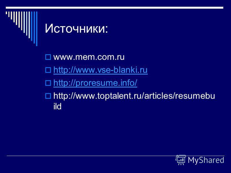 Источники: www.mem.com.ru http://www.vse-blanki.ru http://proresume.info/ http://www.toptalent.ru/articles/resumebu ild