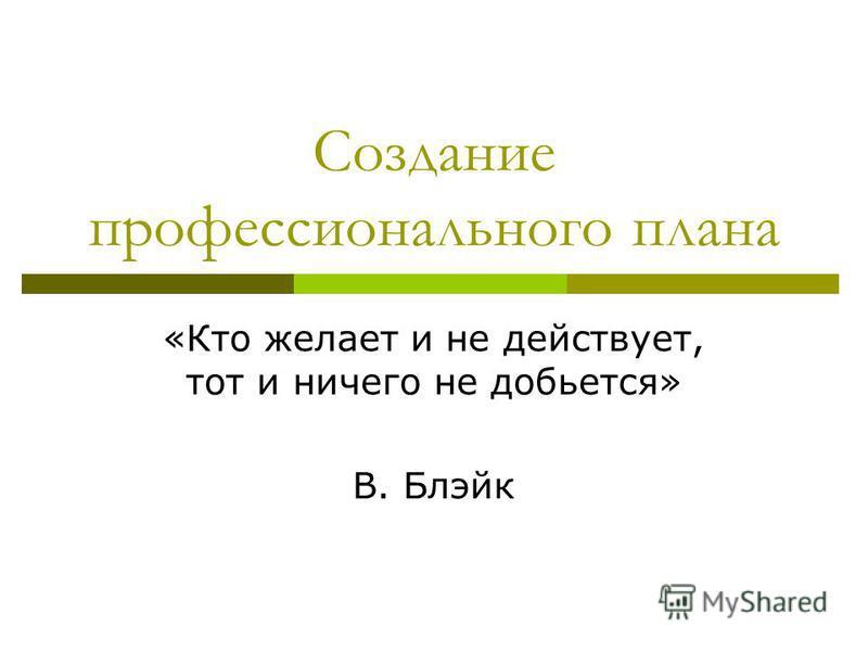 Создание профессионального плана «Кто желает и не действует, тот и ничего не добьется» В. Блэйк