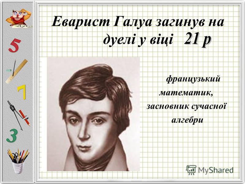 Еварист Галуа загинув на дуелі у віці французький математик, засновник сучасної алгебри