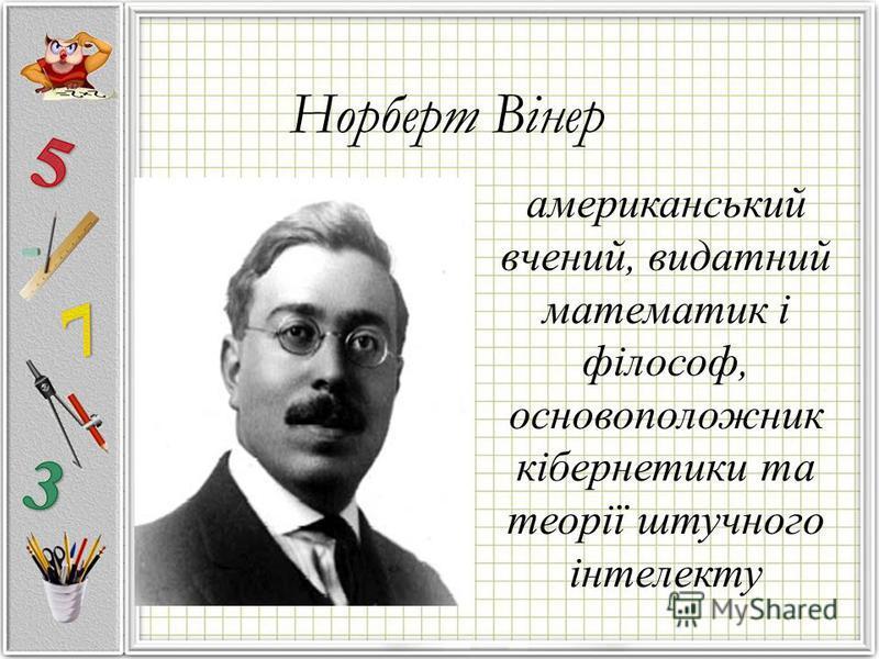 американський вчений, видатний математик і філософ, основоположник кібернетики та теорії штучного інтелекту