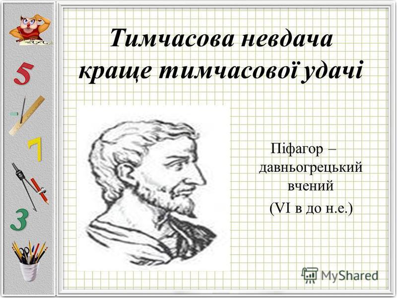 Тимчасова невдача краще тимчасової удачі Піфагор – давньогрецький вчений (VІ в до н.е.)