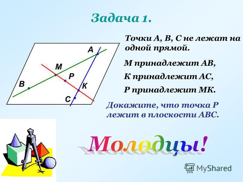 Задача 1. А В С М К Р Точки А, В, С не лежат на одной прямой. М принадлежит АВ, К принадлежит АС, Р принадлежит МК. Докажите, что точка Р лежит в плоскости АВС.