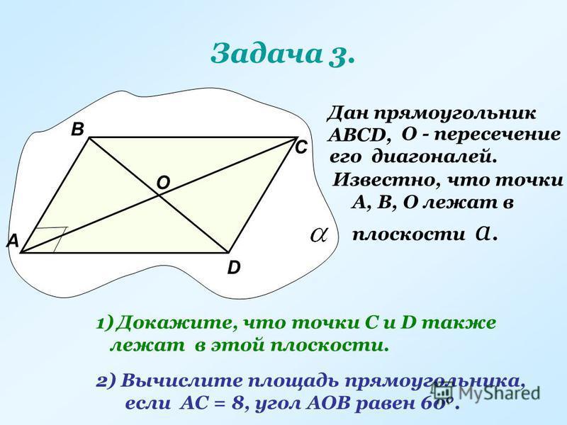 Задача 3. Дан прямоугольник АВСD, О - пересечение его диагоналей. А В С D О Известно, что точки А, В, О лежат в плоскости а. 1)Докажите, что точки С и D также лежат в этой плоскости. 2) Вычислите площадь прямоугольника, если АС = 8, угол АОВ равен 60