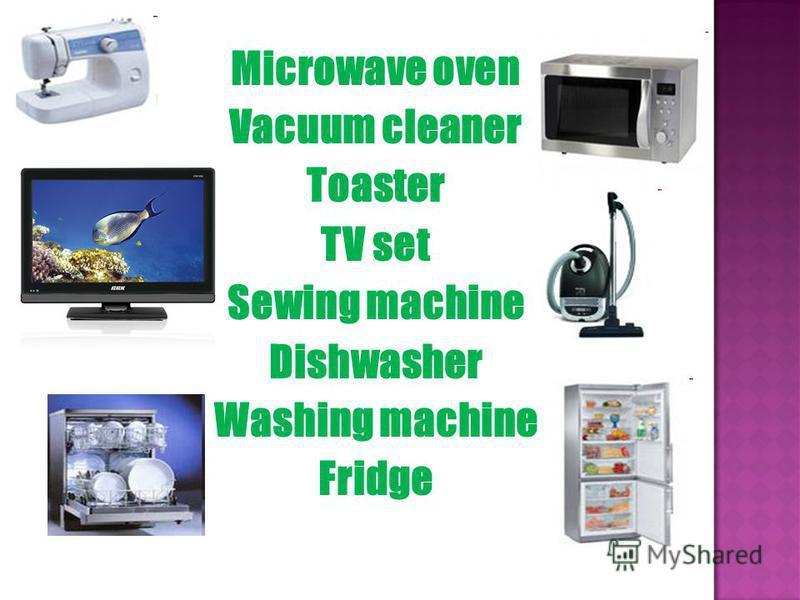 Microwave oven Vacuum cleaner Toaster TV set Sewing machine Dishwasher Washing machine Fridge