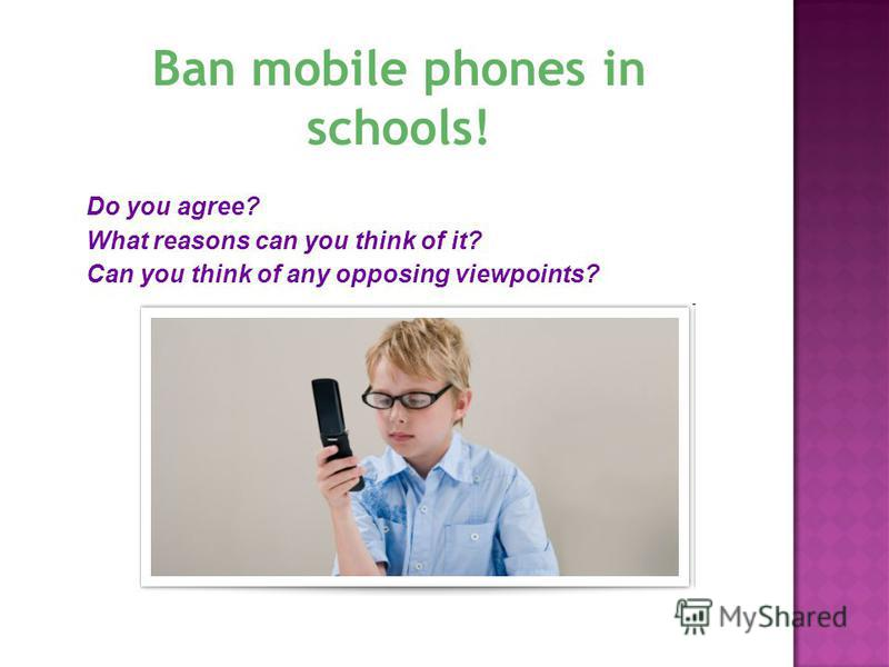 Do you agree? What reasons can you think of it? Can you think of any opposing viewpoints? Ban mobile phones in schools!